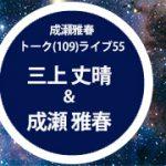 成瀬雅春109(トーク)ライブ開催!三上丈晴&成瀬雅春「宇宙意識を探る」2020年2月9日(日)